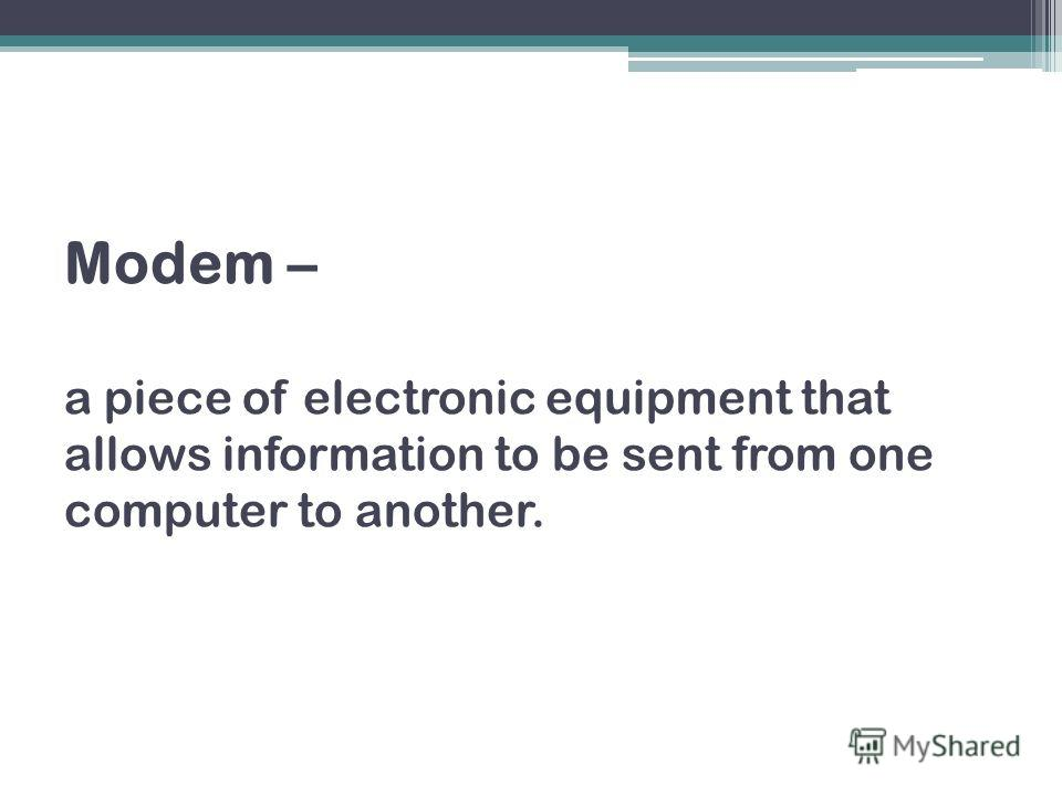 Modem – a piece of electronic equipment that allows information to be sent from one computer to another.