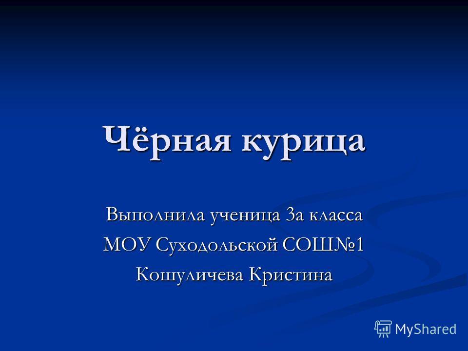 Чёрная курица Выполнила ученица 3а класса МОУ Суходольской СОШ1 Кошуличева Кристина