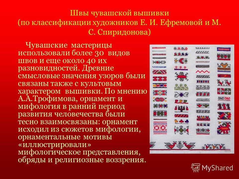 Швы чувашской вышивки (по классификации художников Е. И. Ефремовой и М. С. Спиридонова) Чувашские мастерицы использовали более 30 видов швов и еще около 40 их разновидностей. Древние смысловые значения узоров были связаны также с культовым характером