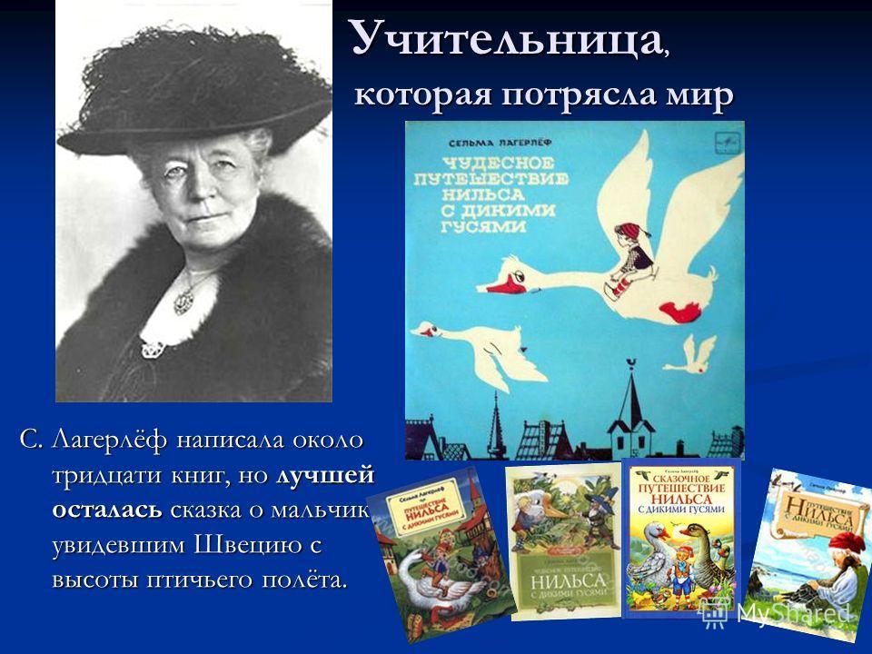 С. Лагерлёф написала около тридцати книг, но лучшей осталась сказка о мальчике, увидевшим Швецию с высоты птичьего полёта. Учительница, которая потрясла мир