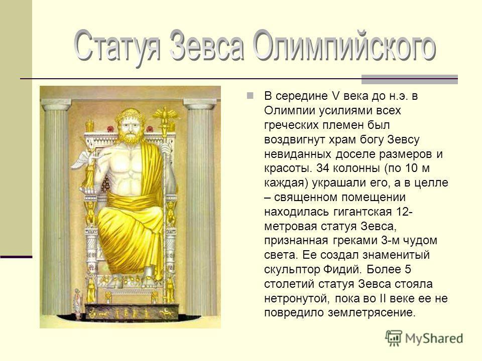 В середине V века до н.э. в Олимпии усилиями всех греческих племен был воздвигнут храм богу Зевсу невиданных доселе размеров и красоты. 34 колонны (по 10 м каждая) украшали его, а в целле – священном помещении находилась гигантская 12- метровая стату