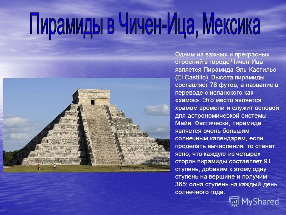 Одним из важных и прекрасных строений в городе Чичен-Ица является Пирамида Эль Кастильо (El Castillo). Высота пирамиды составляет 78 футов, а название в переводе с испанского как «замок». Это место является храмом времени и служит основой для астроно