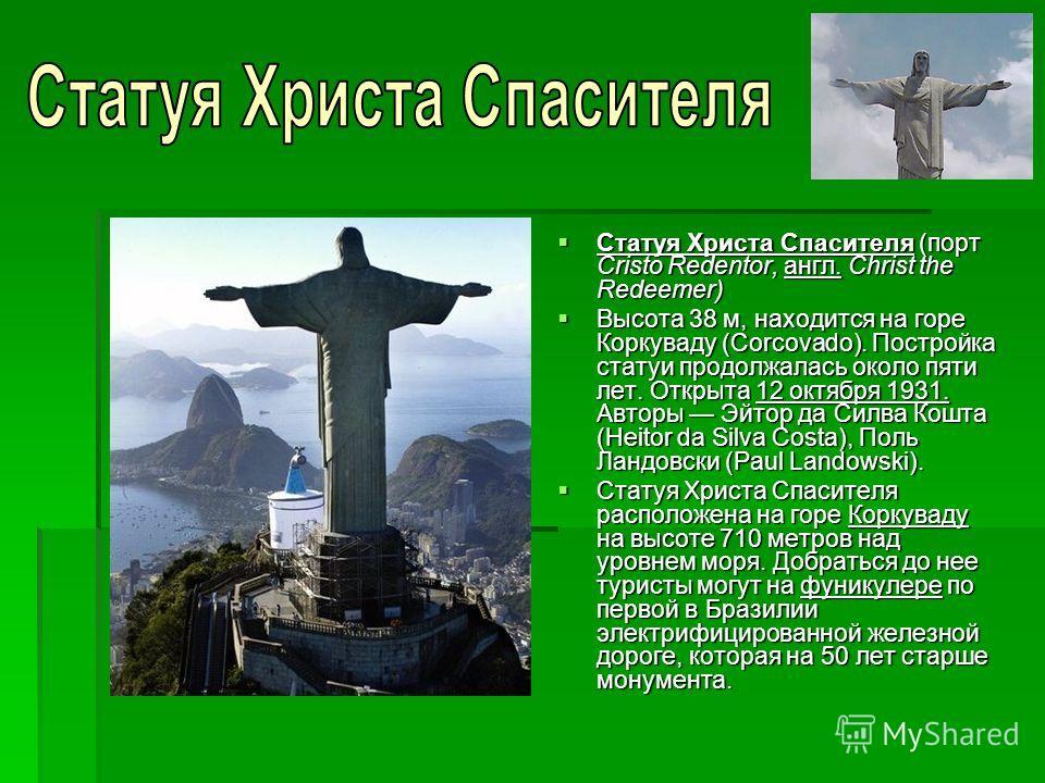 Статуя Христа Спасителя (порт Cristo Redentor, англ. Christ the Redeemer) Статуя Христа Спасителя (порт Cristo Redentor, англ. Christ the Redeemer) Высота 38 м, находится на горе Коркуваду (Corcovado). Постройка статуи продолжалась около пяти лет. От