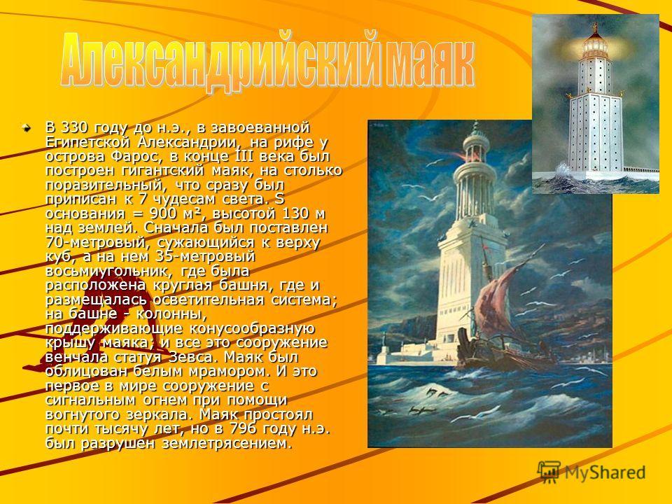 В 330 году до н.э., в завоеванной Египетской Александрии, на рифе у острова Фарос, в конце III века был построен гигантский маяк, на столько поразительный, что сразу был приписан к 7 чудесам света. S основания = 900 м², высотой 130 м над землей. Снач