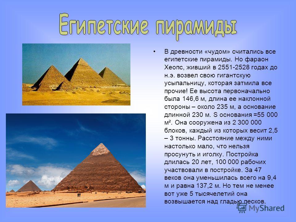 В древности «чудом» считались все египетские пирамиды. Но фараон Хеопс, живший в 2551-2528 годах до н.э. возвел свою гигантскую усыпальницу, которая затмила все прочие! Ее высота первоначально была 146,6 м, длина ее наклонной стороны – около 235 м, а
