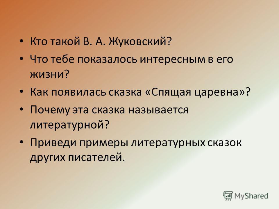 Кто такой В. А. Жуковский? Что тебе показалось интересным в его жизни? Как появилась сказка «Спящая царевна»? Почему эта сказка называется литературной? Приведи примеры литературных сказок других писателей.