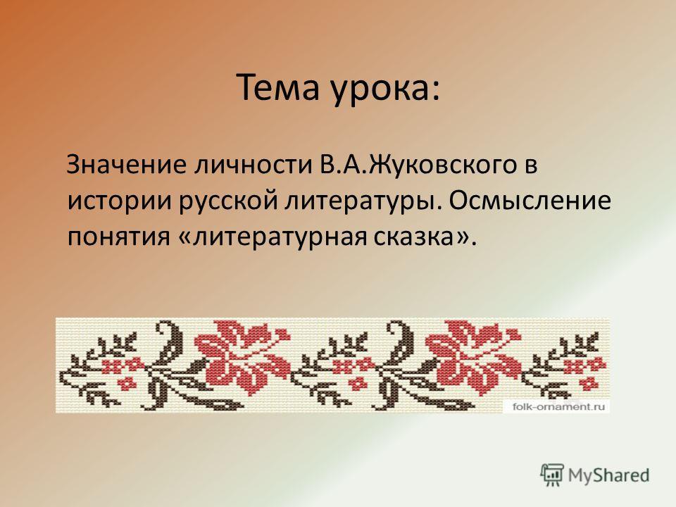 Тема урока: Значение личности В.А.Жуковского в истории русской литературы. Осмысление понятия «литературная сказка».