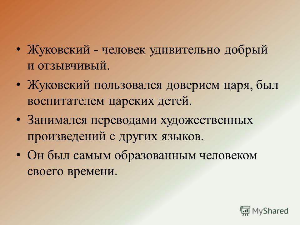 Жуковский - человек удивительно добрый и отзывчивый. Жуковский пользовался доверием царя, был воспитателем царских детей. Занимался переводами художественных произведений с других языков. Он был самым образованным человеком своего времени.