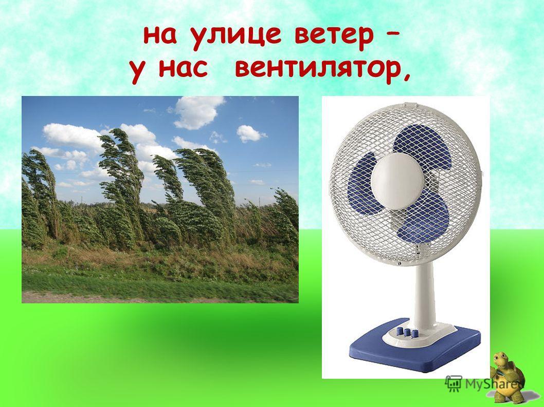 на улице ветер – у нас вентилятор,