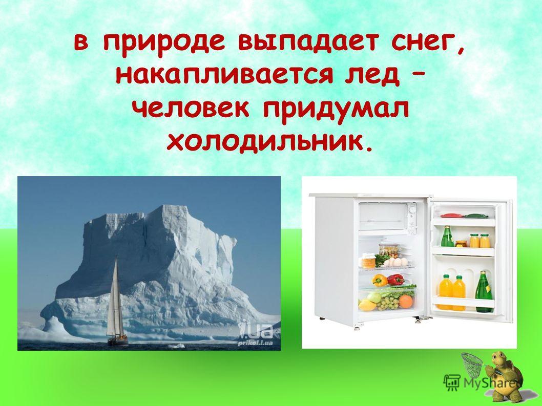 в природе выпадает снег, накапливается лед – человек придумал холодильник.