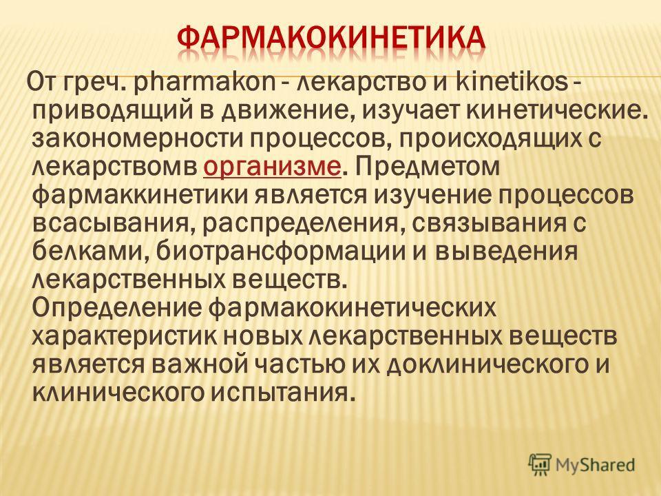От греч. pharmakon - лекарство и kinetikos - приводящий в движение, изучает кинетические. закономерности процессов, происходящих с лекарствомв организме. Предметом фармаккинетики является изучение процессов всасывания, распределения, связывания с бел
