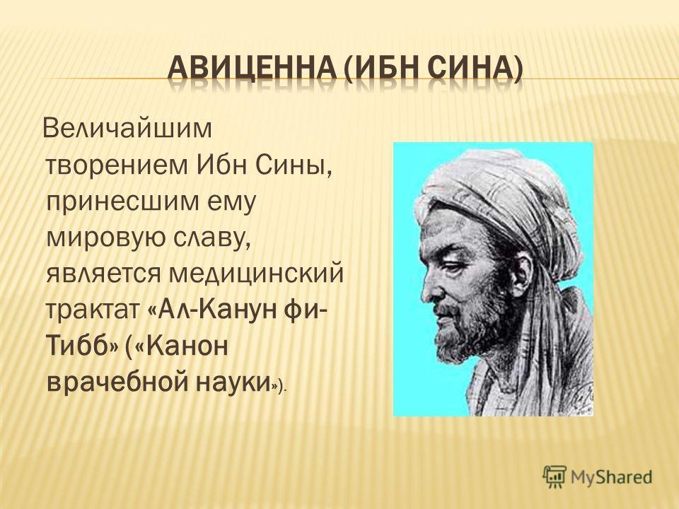 Величайшим творением Ибн Сины, принесшим ему мировую славу, является медицинский трактат «Ал-Канун фи- Тибб» («Канон врачебной науки »).