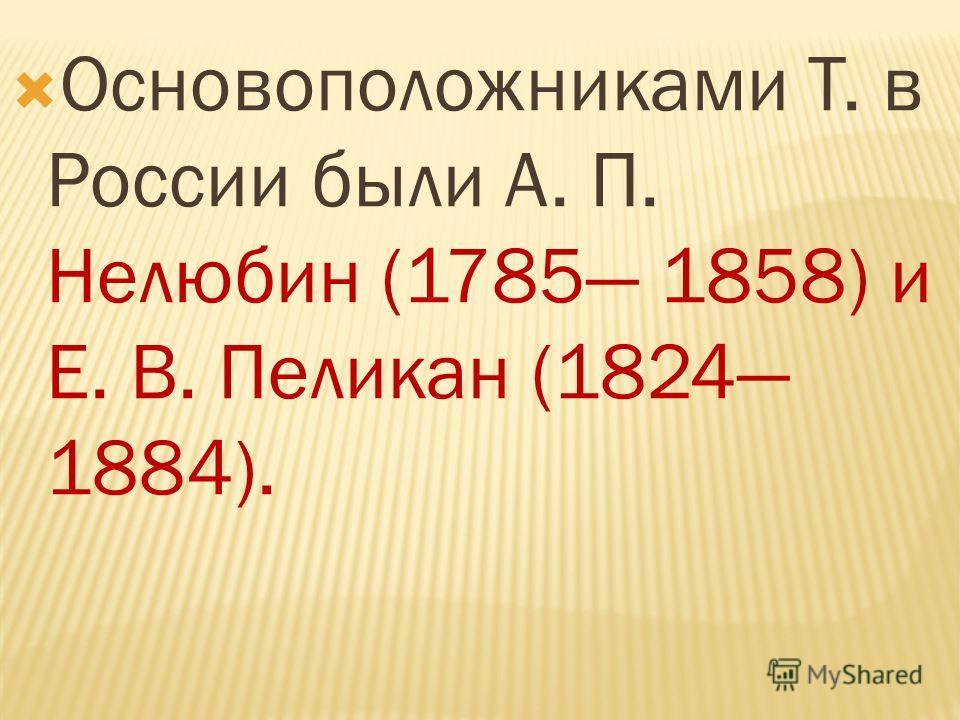 Основоположниками Т. в России были А. П. Нелюбин (1785 1858) и Е. В. Пеликан (1824 1884).