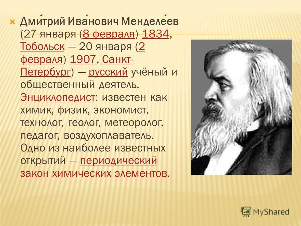 Дмитрий Иванович Менделеев (27 января (8 февраля) 1834, Тобольск 20 января (2 февраля) 1907, Санкт- Петербург) русский учёный и общественный деятель. Энциклопедист: известен как химик, физик, экономист, технолог, геолог, метеоролог, педагог, воздухоп
