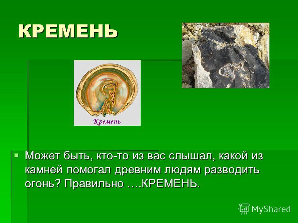 КРЕМЕНЬ Может быть, кто-то из вас слышал, какой из камней помогал древним людям разводить огонь? Правильно ….КРЕМЕНЬ. Может быть, кто-то из вас слышал, какой из камней помогал древним людям разводить огонь? Правильно ….КРЕМЕНЬ.