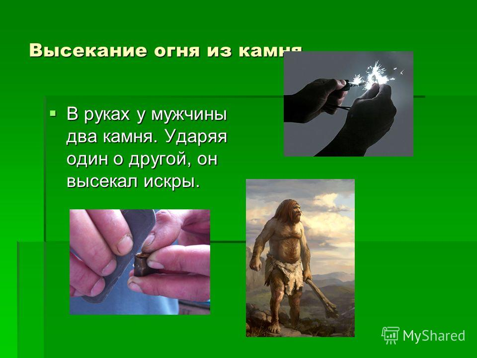 Высекание огня из камня В руках у мужчины два камня. Ударяя один о другой, он высекал искры. В руках у мужчины два камня. Ударяя один о другой, он высекал искры.
