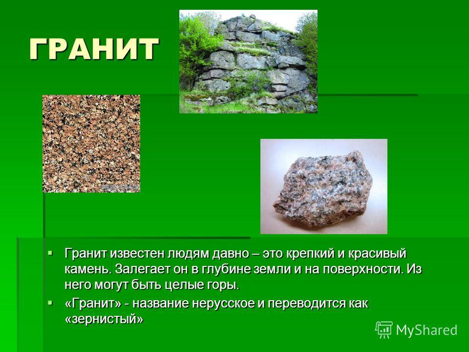 ГРАНИТ Гранит известен людям давно – это крепкий и красивый камень. Залегает он в глубине земли и на поверхности. Из него могут быть целые горы. Гранит известен людям давно – это крепкий и красивый камень. Залегает он в глубине земли и на поверхности
