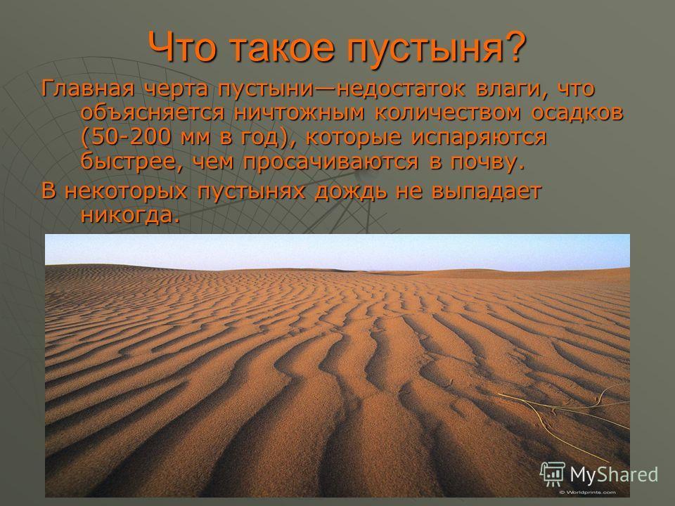 Что такое пустыня? Главная черта пустынинедостаток влаги, что объясняется ничтожным количеством осадков (50-200 мм в год), которые испаряются быстрее, чем просачиваются в почву. В некоторых пустынях дождь не выпадает никогда.