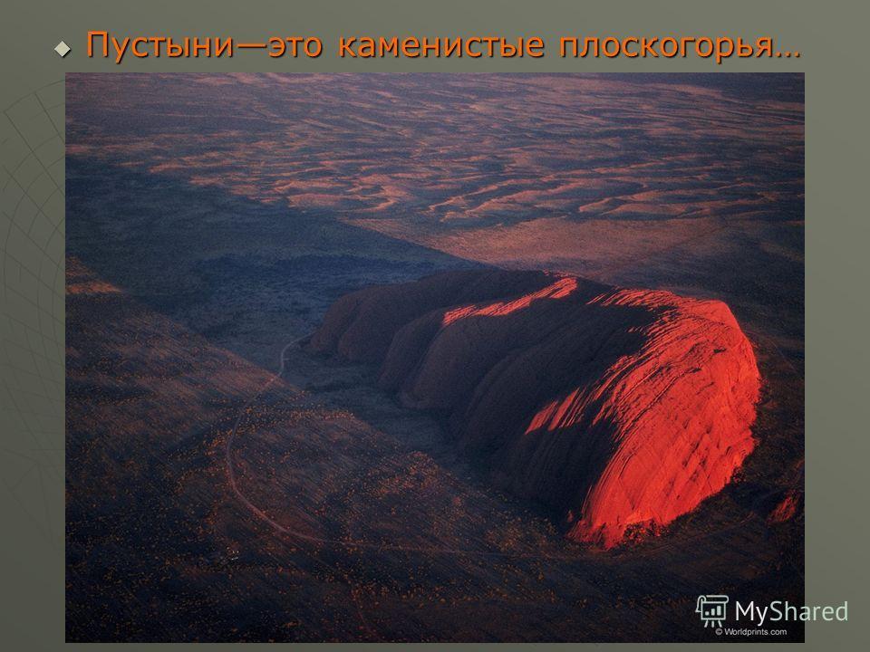 Пустыниэто каменистые плоскогорья… Пустыниэто каменистые плоскогорья…