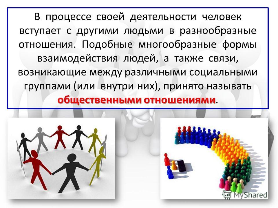 общественными отношениями В процессе своей деятельности человек вступает с другими людьми в разнообразные отношения. Подобные многообразные формы взаимодействия людей, а также связи, возникающие между различными социальными группами (или внутри них),