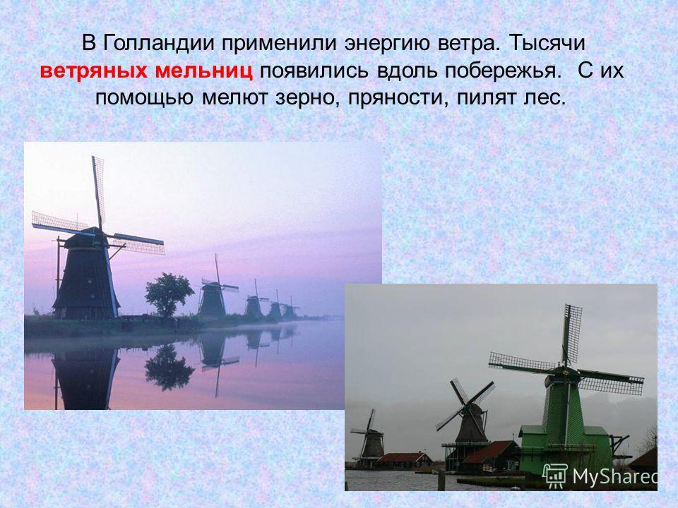 В Голландии применили энергию ветра. Тысячи ветряных мельниц появились вдоль побережья. С их помощью мелют зерно, пряности, пилят лес.