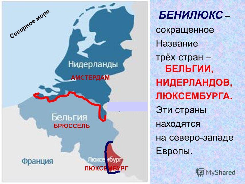 АМСТЕРДАМ БРЮССЕЛЬ ЛЮКСЕМБУРГ БЕНИЛЮКС – сокращенное Название трёх стран – БЕЛЬГИИ, НИДЕРЛАНДОВ, ЛЮКСЕМБУРГА. Эти страны находятся на северо-западе Европы. Северное море