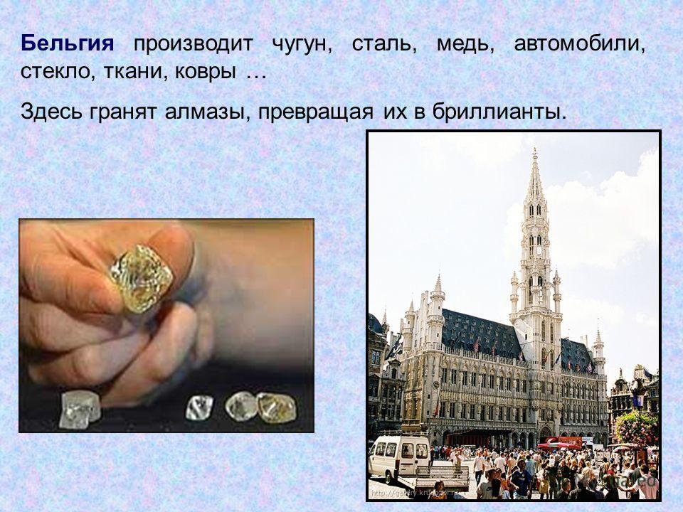 Бельгия производит чугун, сталь, медь, автомобили, стекло, ткани, ковры … Здесь гранят алмазы, превращая их в бриллианты.