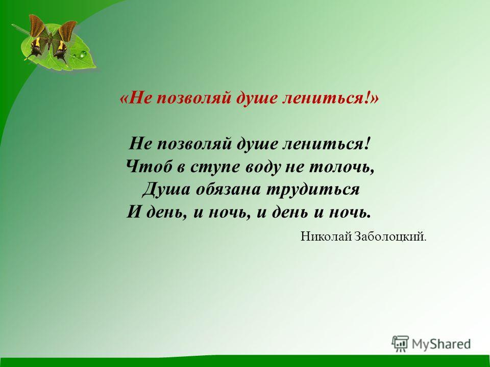 «Не позволяй душе лениться!» Не позволяй душе лениться! Чтоб в ступе воду не толочь, Душа обязана трудиться И день, и ночь, и день и ночь. Николай Заболоцкий.