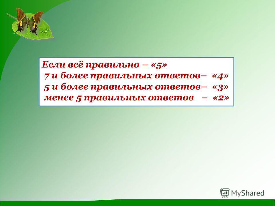 Если всё правильно – «5» 7 и более правильных ответов– «4» 5 и более правильных ответов– «3» менее 5 правильных ответов – «2»
