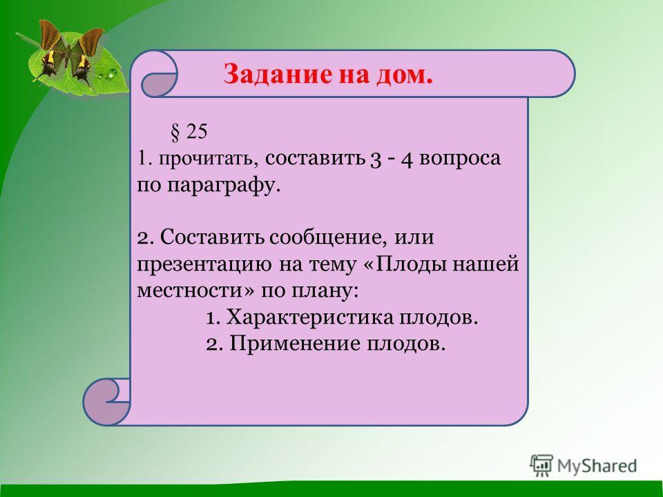 Задание на дом. § 25 1. прочитать, составить 3 - 4 вопроса по параграфу. 2. Составить сообщение, или презентацию на тему «Плоды нашей местности» по плану: 1. Характеристика плодов. 2. Применение плодов.
