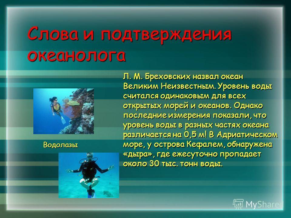 Слова и подтверждения океанолога Л. М. Бреховских назвал океан Великим Неизвестным. Уровень воды считался одинаковым для всех открытых морей и океанов. Однако последние измерения показали, что уровень воды в разных частях океана различается на 0,5 м!