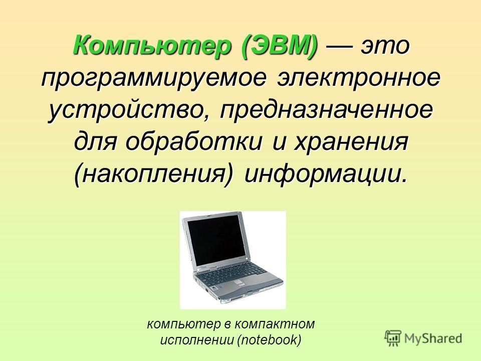 Компьютер (ЭВМ) это программируемое электронное устройство, предназначенное для обработки и хранения (накопления) информации. компьютер в компактном исполнении (notebook)