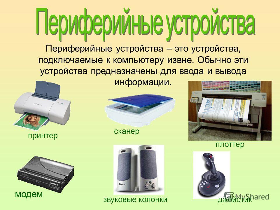Периферийные устройства – это устройства, подключаемые к компьютеру извне. Обычно эти устройства предназначены для ввода и вывода информации. принтер модем сканер плоттер звуковые колонкиджойстик