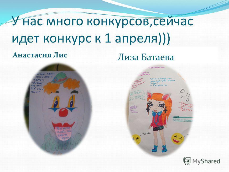 У нас много конкурсов,сейчас идет конкурс к 1 апреля))) Анастасия Лис Лиза Батаева