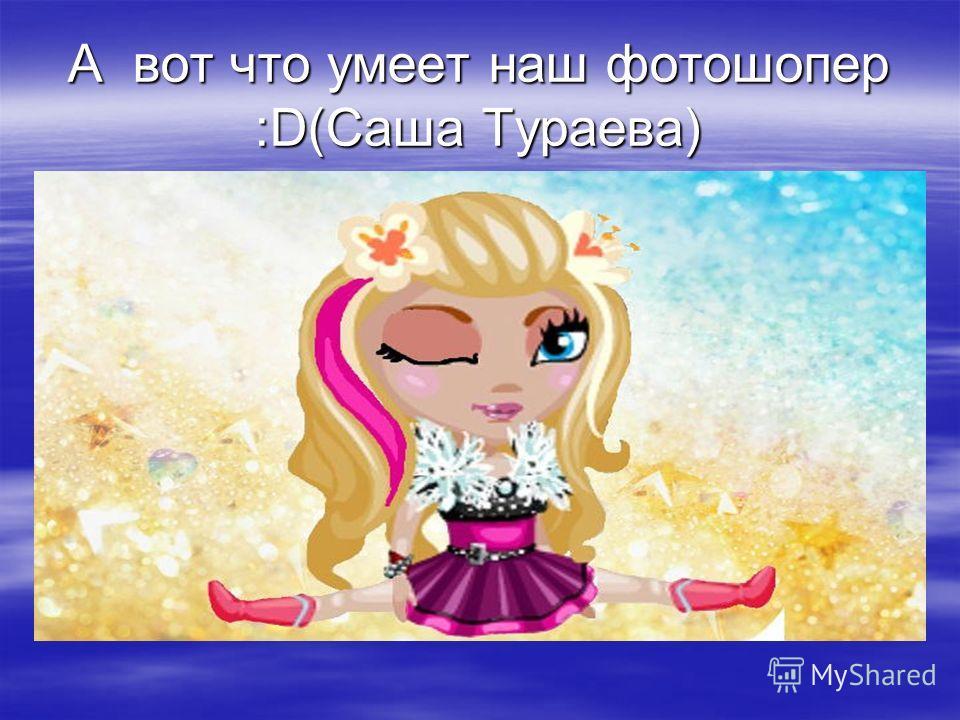 А вот что умеет наш фотошопер :D(Саша Тураева)