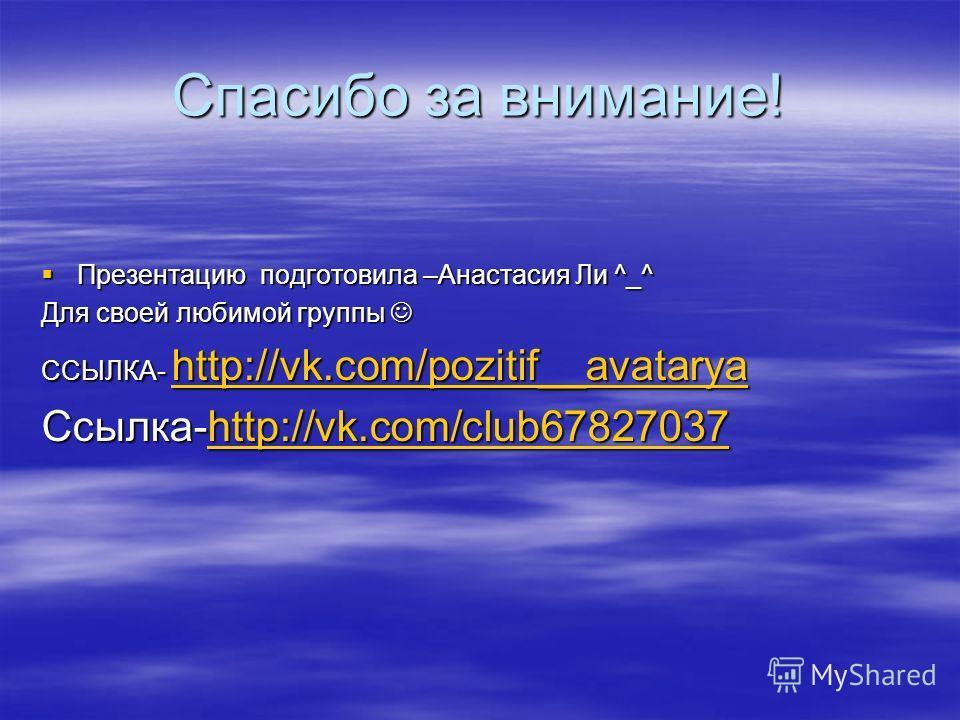 Спасибо за внимание! Презентацию подготовила –Анастасия Ли ^_^ Презентацию подготовила –Анастасия Ли ^_^ Для своей любимой группы Для своей любимой группы ССЫЛКА- http://vk.com/pozitif__avatarya http://vk.com/pozitif__avatarya Ссылка-http://vk.com/cl