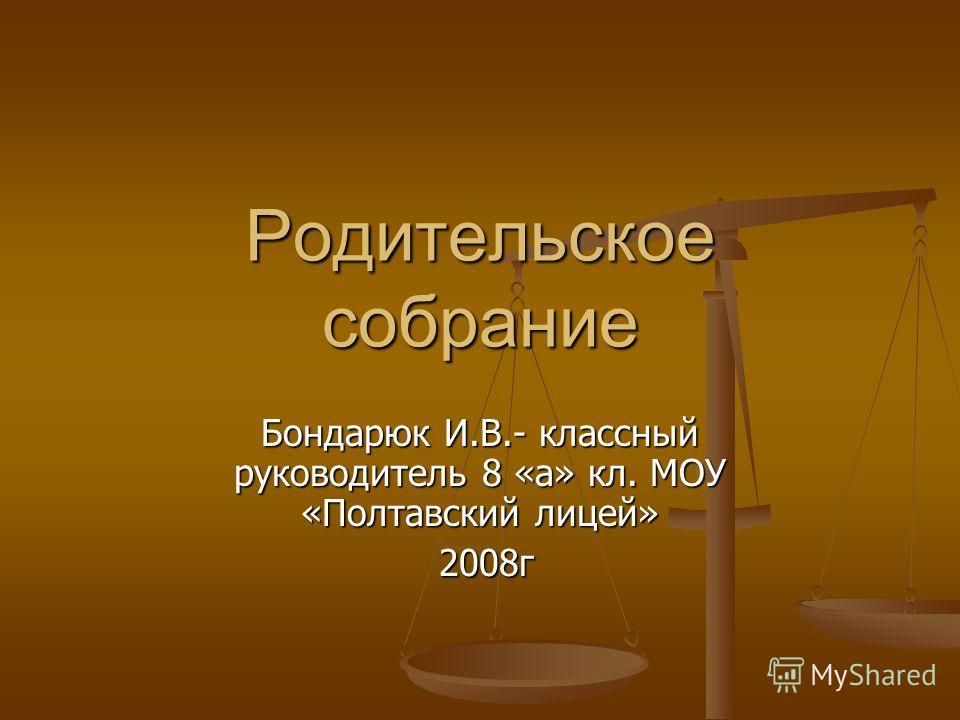 Родительское собрание Бондарюк И.В.- классный руководитель 8 «а» кл. МОУ «Полтавский лицей» 2008г 2008г