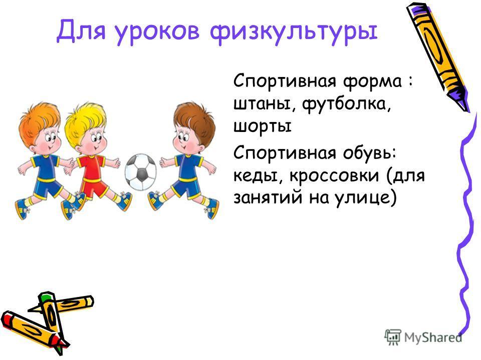 Для уроков физкультуры Спортивная форма : штаны, футболка, шорты Спортивная обувь: кеды, кроссовки (для занятий на улице)