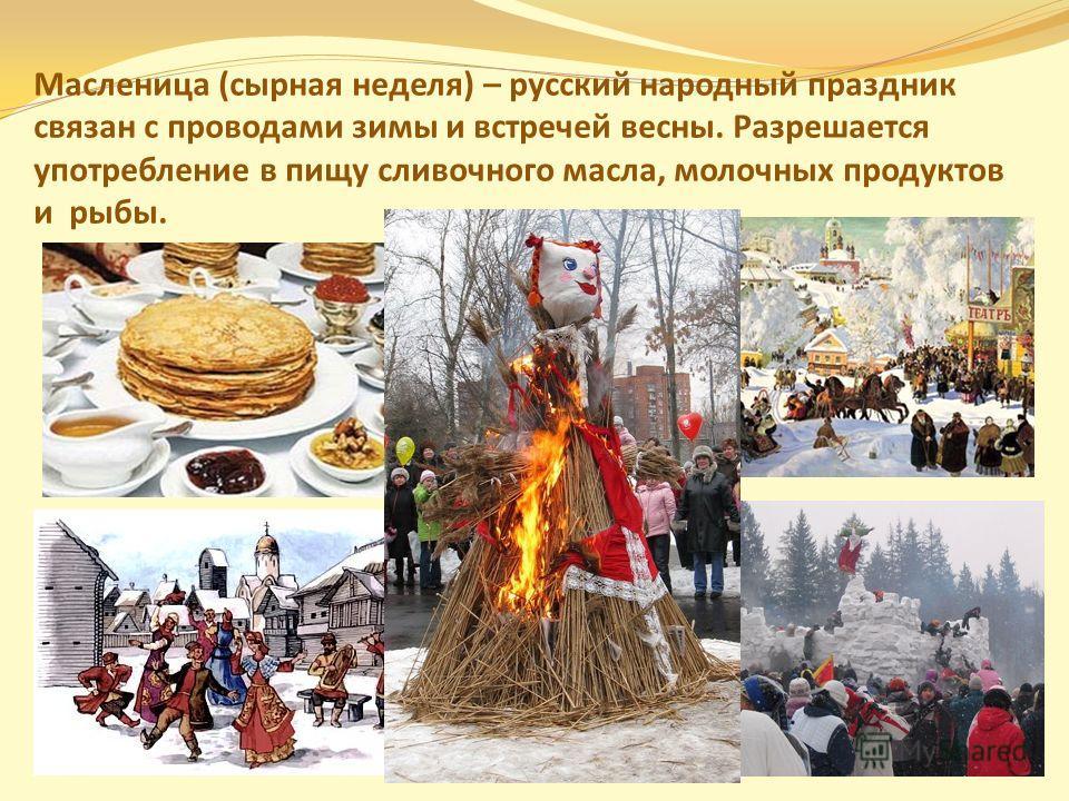 Масленица (сырная неделя) – русский народный праздник связан с проводами зимы и встречей весны. Разрешается употребление в пищу сливочного масла, молочных продуктов и рыбы.