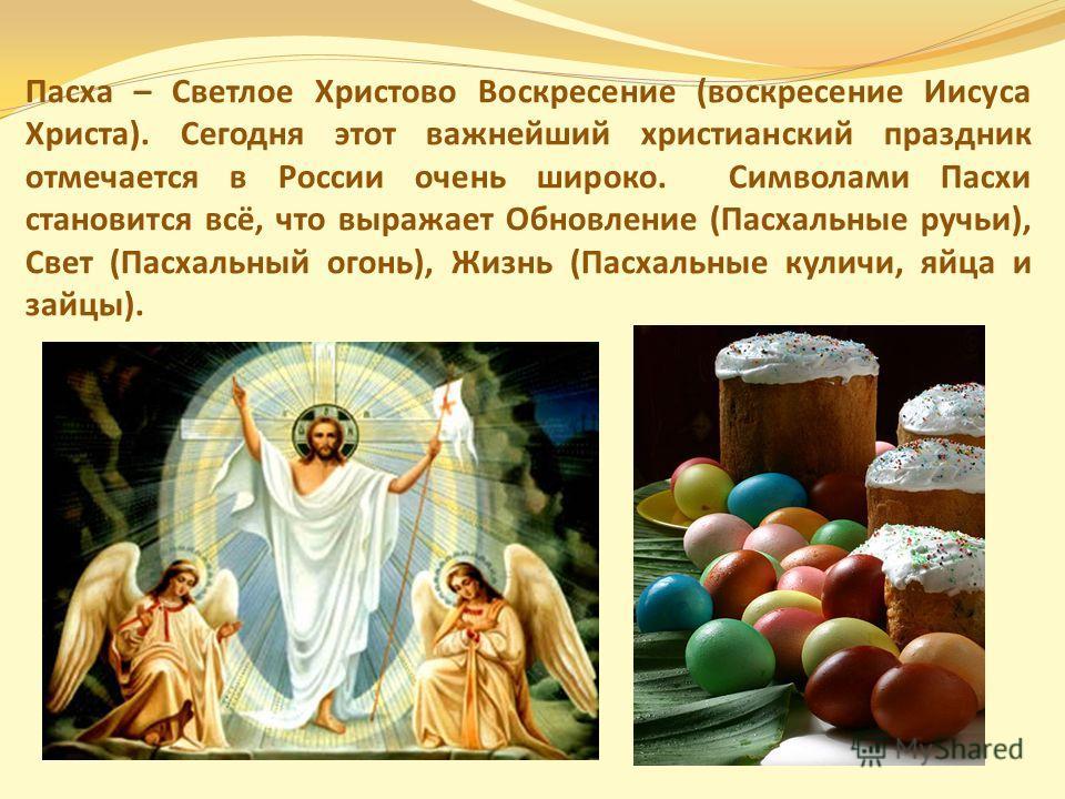 Пасха – Светлое Христово Воскресение (воскресение Иисуса Христа). Сегодня этот важнейший христианский праздник отмечается в России очень широко. Символами Пасхи становится всё, что выражает Обновление (Пасхальные ручьи), Свет (Пасхальный огонь), Жизн