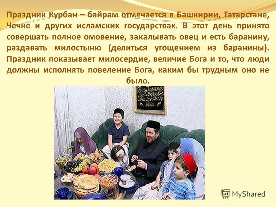 Праздник Курбан – байрам отмечается в Башкирии, Татарстане, Чечне и других исламских государствах. В этот день принято совершать полное омовение, закалывать овец и есть баранину, раздавать милостыню (делиться угощением из баранины). Праздник показыва