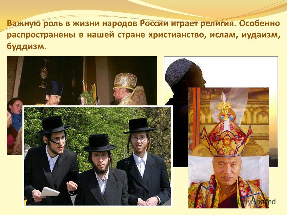 Важную роль в жизни народов России играет религия. Особенно распространены в нашей стране христианство, ислам, иудаизм, буддизм.