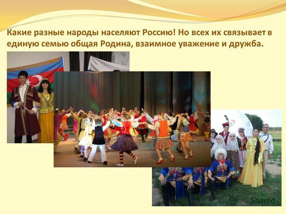 Какие разные народы населяют Россию! Но всех их связывает в единую семью общая Родина, взаимное уважение и дружба.