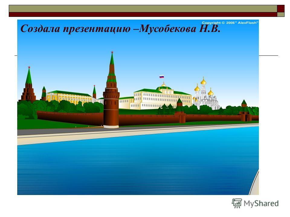 Создала презентацию –Мусобекова Н.В.