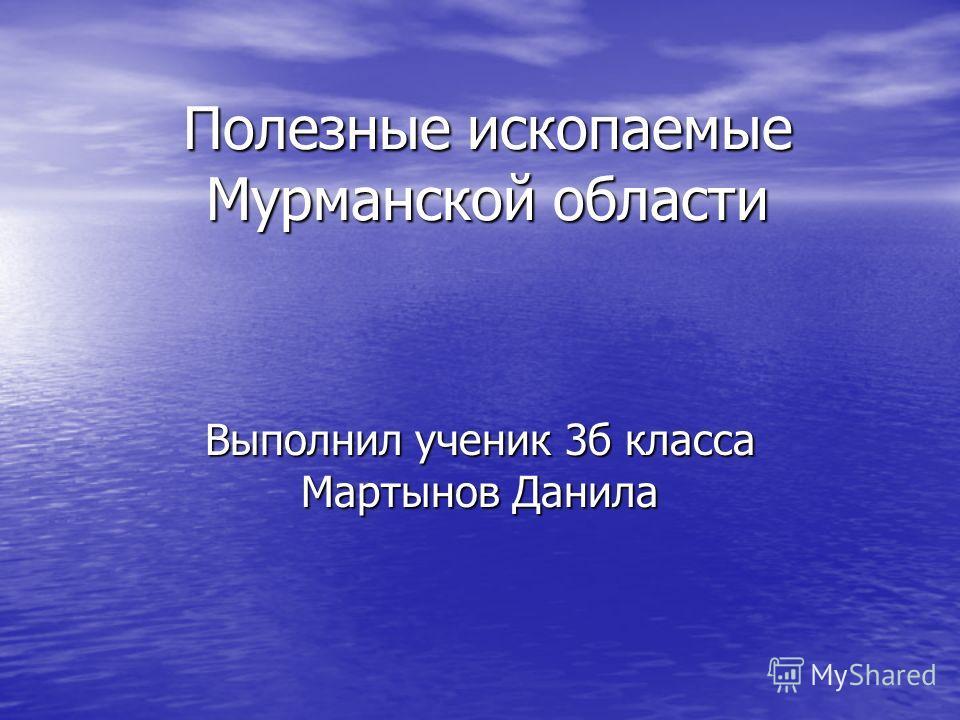 Полезные ископаемые Мурманской области Выполнил ученик 3б класса Мартынов Данила