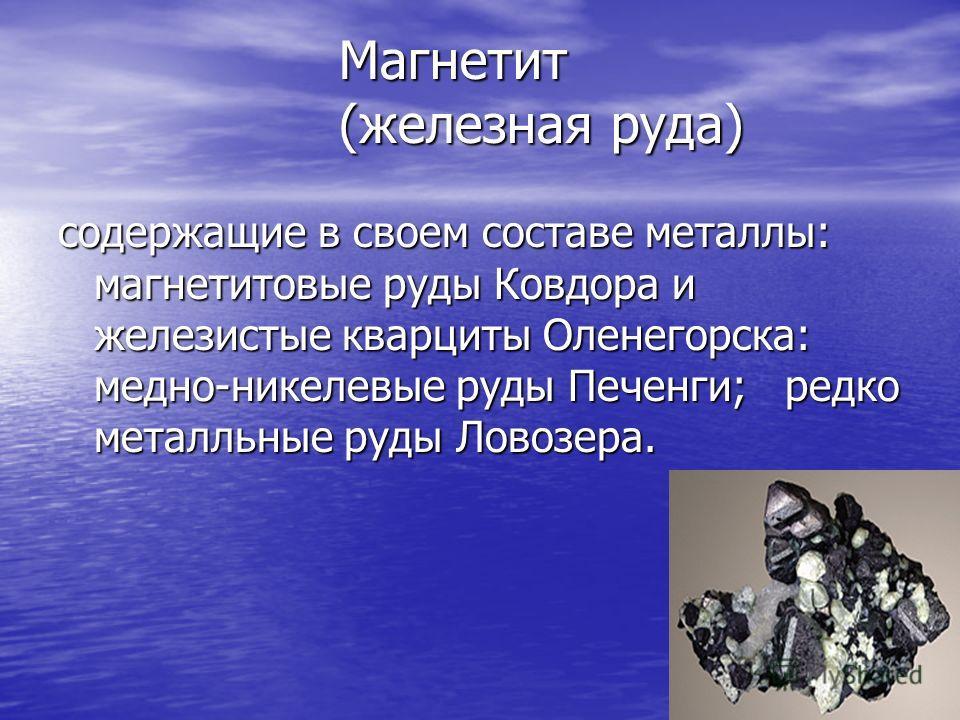 Магнетит (железная руда) содержащие в своем составе металлы: магнетитовые руды Ковдора и железистые кварциты Оленегорска: медно-никелевые руды Печенги; редко металльные руды Ловозера.