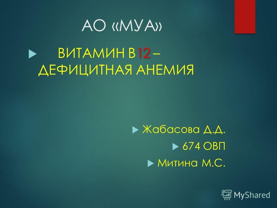 АО «МУА» 12 ВИТАМИН В12 – ДЕФИЦИТНАЯ АНЕМИЯ Жабасова Д.Д. 674 ОВП Митина М.С.