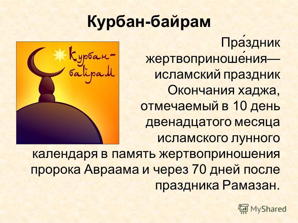 Курбан-байрам Пра́здник жертвоприноше́ния исламский праздник Окончания хаджа, отмечаемый в 10 день двенадцатого месяца исламского лунного календаря в память жертвоприношения пророка Авраама и через 70 дней после праздника Рамазан.