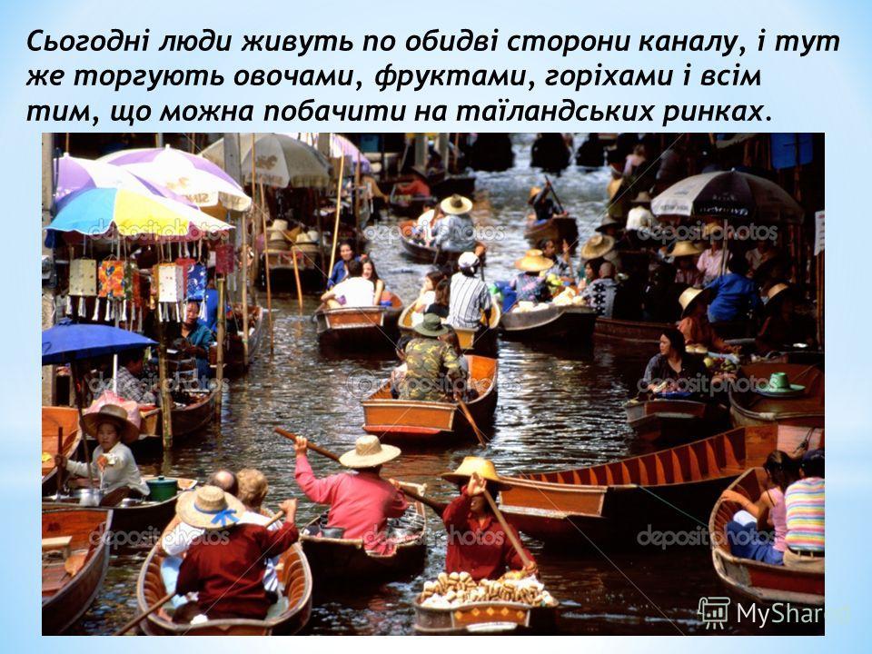 Сьогодні люди живуть по обидві сторони каналу, і тут же торгують овочами, фруктами, горіхами і всім тим, що можна побачити на таїландських ринках.