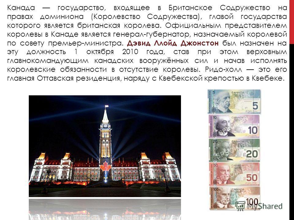 Канада государство, входящее в Британское Содружество на правах доминиона (Королевство Содружества), главой государства которого является британская королева. Официальным представителем королевы в Канаде является генерал-губернатор, назначаемый корол